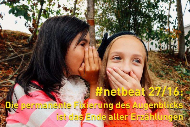 #netbeat 27/16: Die permanente Fixierung des Augenblicks ist das Ende aller Erzählungen