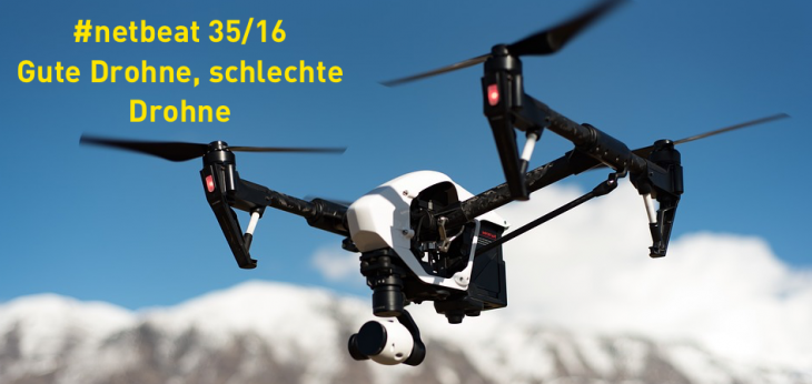 #netbeat 35/16: Gute Drohnen, schlechte Drohnen