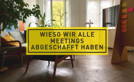 Wieso wir alle Meetings abgeschafft haben